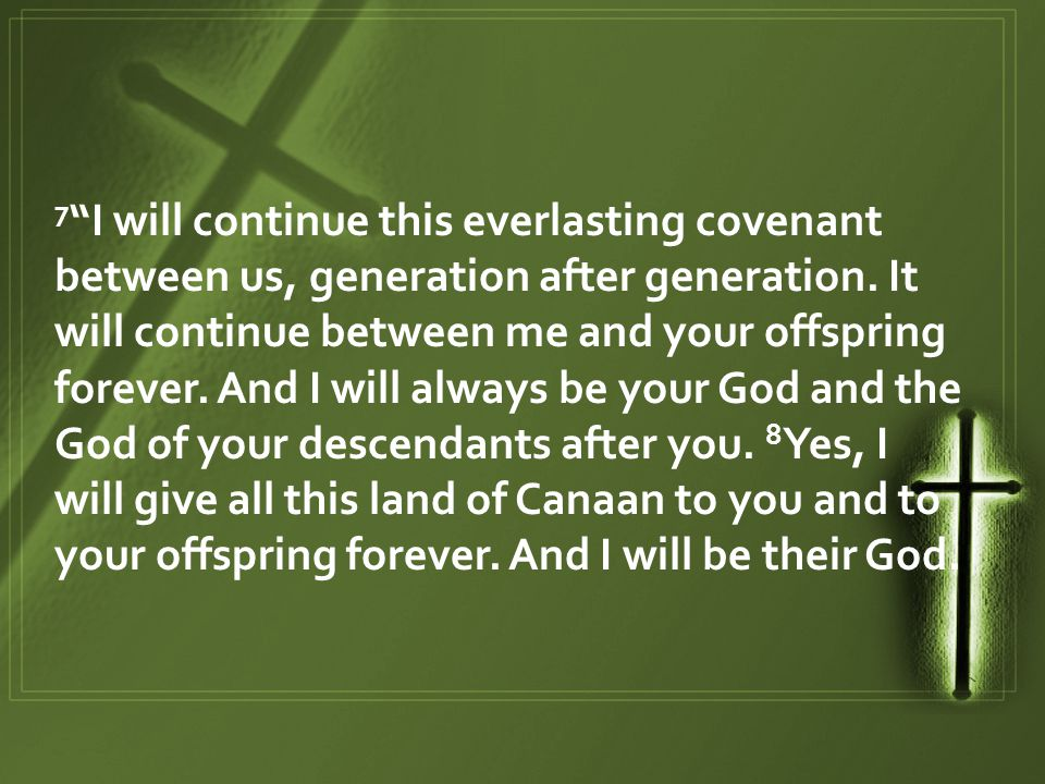 7 I will continue this everlasting covenant between us, generation after generation.