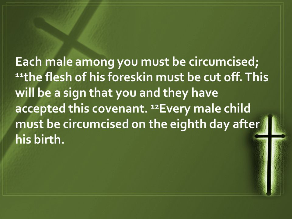 Each male among you must be circumcised; 11 the flesh of his foreskin must be cut off.