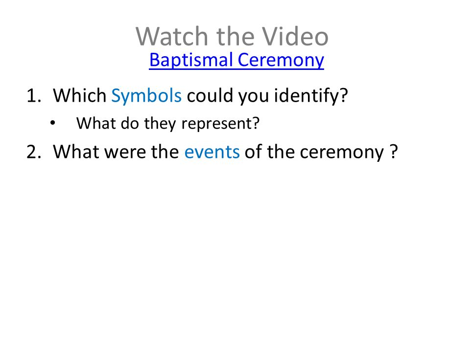 Watch the Video Baptismal Ceremony 1.Which Symbols could you identify? What do they represent? 2.What were the events of the ceremony ?