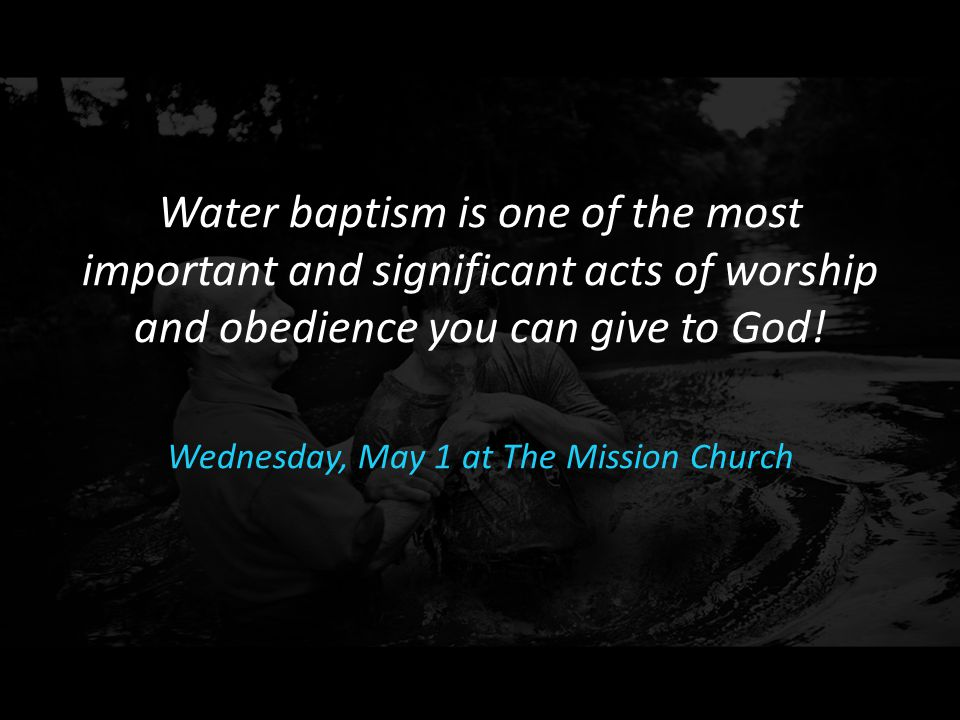 Water baptism is one of the most important and significant acts of worship and obedience you can give to God! Wednesday, May 1 at The Mission Church
