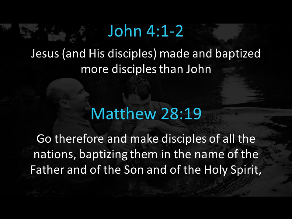 John 4:1-2 Jesus (and His disciples) made and baptized more disciples than John Matthew 28:19 Go therefore and make disciples of all the nations, bapt