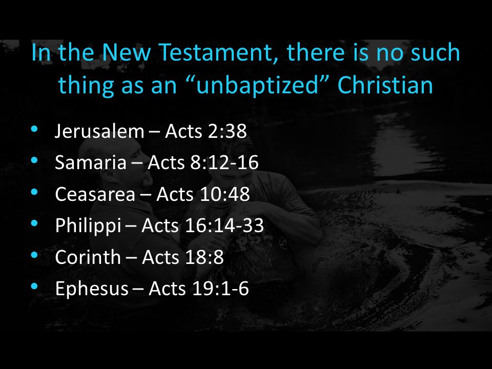 """In the New Testament, there is no such thing as an """"unbaptized"""" Christian Jerusalem – Acts 2:38 Samaria – Acts 8:12-16 Ceasarea – Acts 10:48 Philippi"""