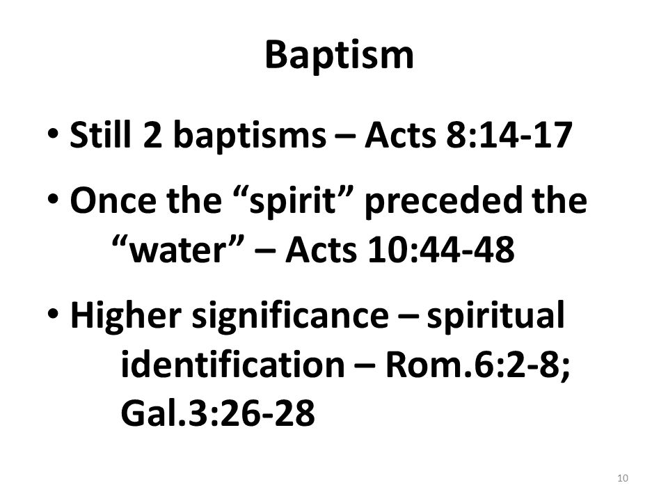 Baptism Still 2 baptisms – Acts 8:14-17 Once the spirit preceded the water – Acts 10:44-48 Higher significance – spiritual identification – Rom.6:2-8; Gal.3:26-28 10