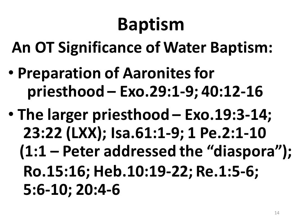 Baptism An OT Significance of Water Baptism: Preparation of Aaronites for priesthood – Exo.29:1-9; 40:12-16 The larger priesthood – Exo.19:3-14; 23:22