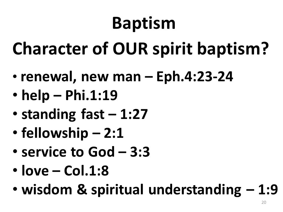 Baptism Character of OUR spirit baptism? renewal, new man – Eph.4:23-24 help – Phi.1:19 standing fast – 1:27 fellowship – 2:1 service to God – 3:3 lov