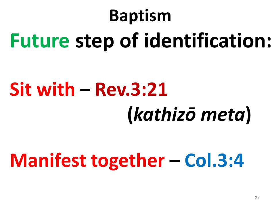 Baptism Future step of identification: Sit with – Rev.3:21 (kathizō meta) Manifest together – Col.3:4 27