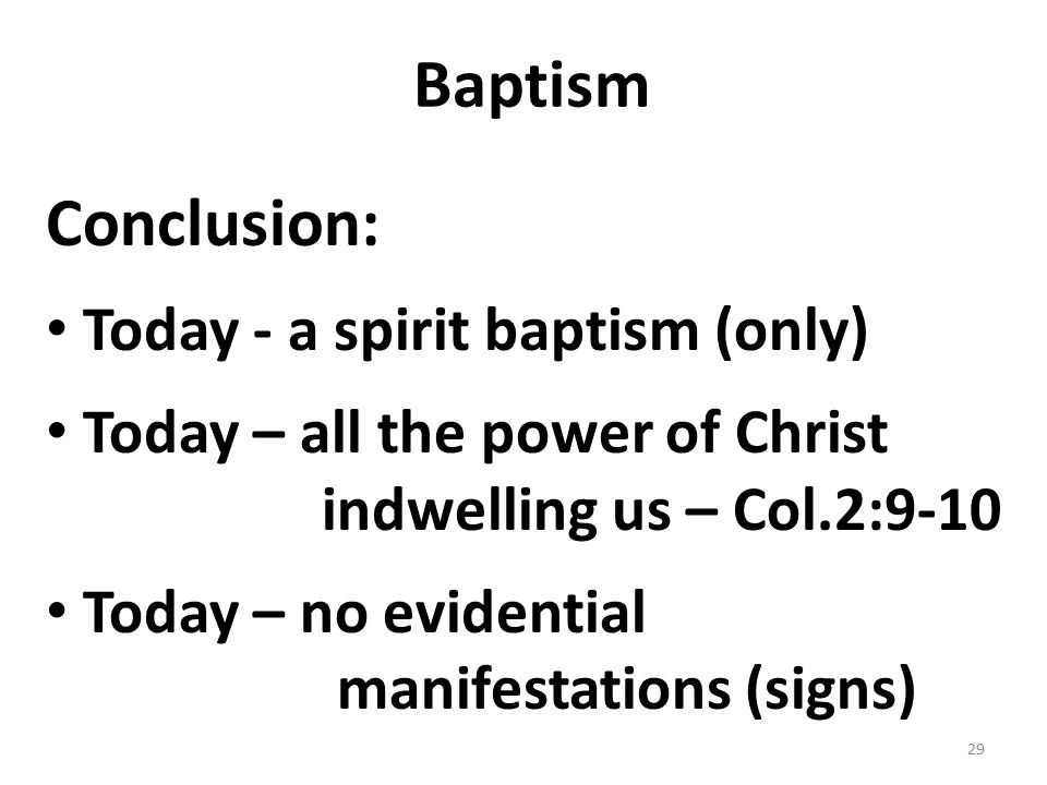 Baptism Conclusion: Today - a spirit baptism (only) Today – all the power of Christ indwelling us – Col.2:9-10 Today – no evidential manifestations (s
