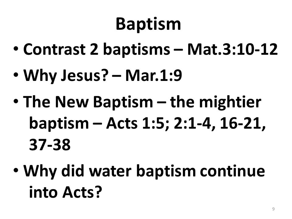 Baptism Contrast 2 baptisms – Mat.3:10-12 Why Jesus? – Mar.1:9 The New Baptism – the mightier baptism – Acts 1:5; 2:1-4, 16-21, 37-38 Why did water ba