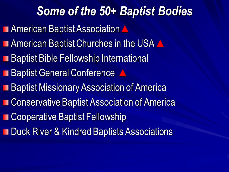 Some of the 50+ Baptist Bodies American Baptist Association ▲ American Baptist Churches in the USA ▲ Baptist Bible Fellowship International Baptist General Conference ▲ Baptist Missionary Association of America Conservative Baptist Association of America Cooperative Baptist Fellowship Duck River & Kindred Baptists Associations