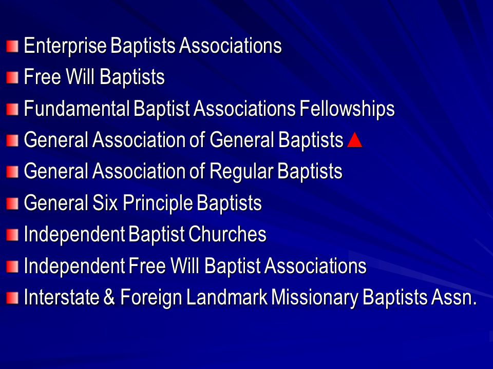 Enterprise Baptists Associations Free Will Baptists Fundamental Baptist Associations Fellowships General Association of General Baptists ▲ General Association of Regular Baptists General Six Principle Baptists Independent Baptist Churches Independent Free Will Baptist Associations Interstate & Foreign Landmark Missionary Baptists Assn.