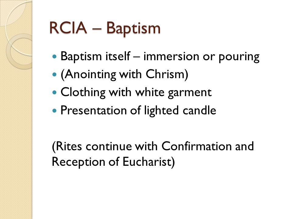 RCIA – Baptism Baptism itself – immersion or pouring (Anointing with Chrism) Clothing with white garment Presentation of lighted candle (Rites continu