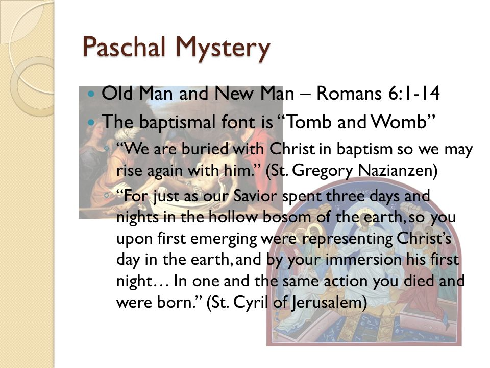 """Paschal Mystery Old Man and New Man – Romans 6:1-14 The baptismal font is """"Tomb and Womb"""" ◦ """"We are buried with Christ in baptism so we may rise again"""