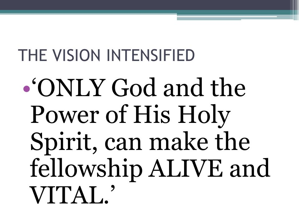 THE VISION INTENSIFIED 'ONLY God and the Power of His Holy Spirit, can make the fellowship ALIVE and VITAL.'