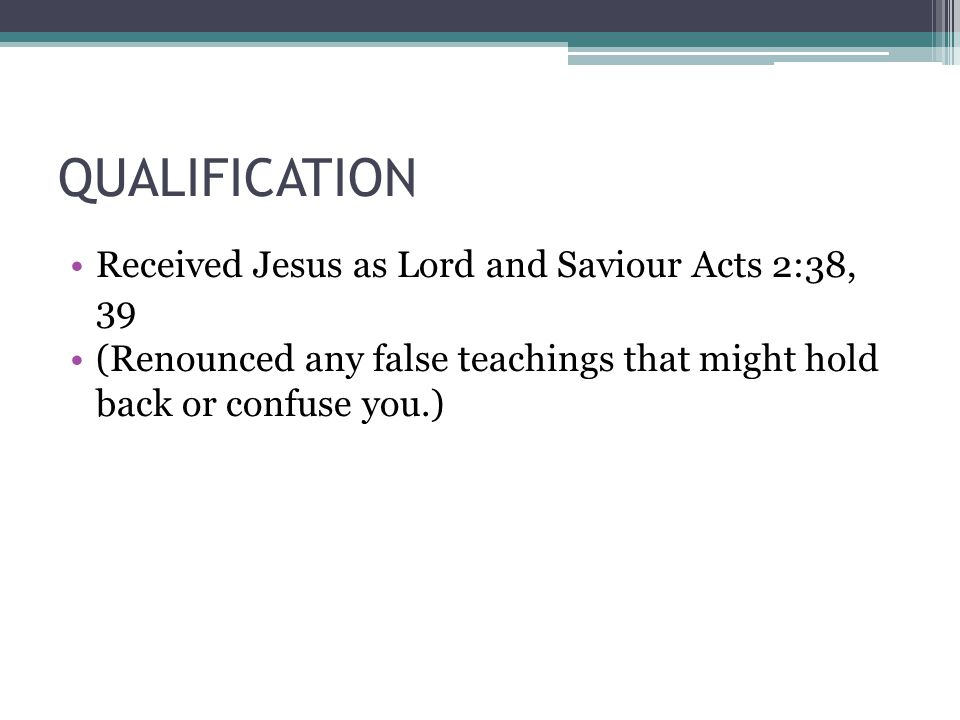 QUALIFICATION Received Jesus as Lord and Saviour Acts 2:38, 39 (Renounced any false teachings that might hold back or confuse you.)