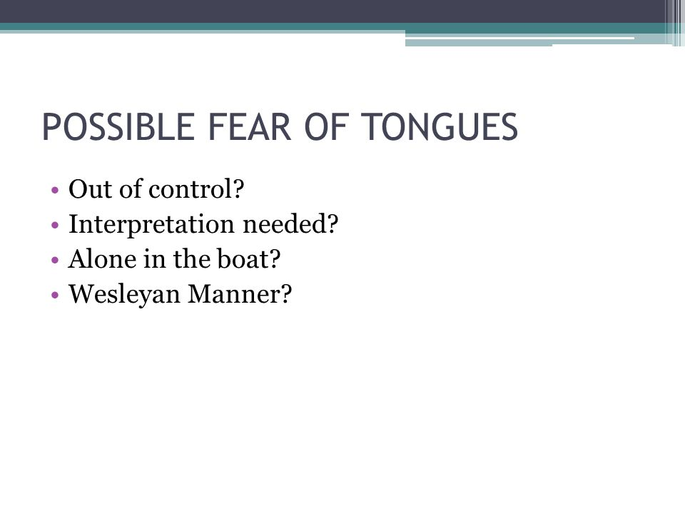 POSSIBLE FEAR OF TONGUES Out of control Interpretation needed Alone in the boat Wesleyan Manner