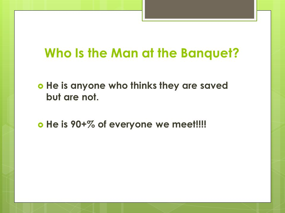 Who Is the Man at the Banquet.  He is anyone who thinks they are saved but are not.