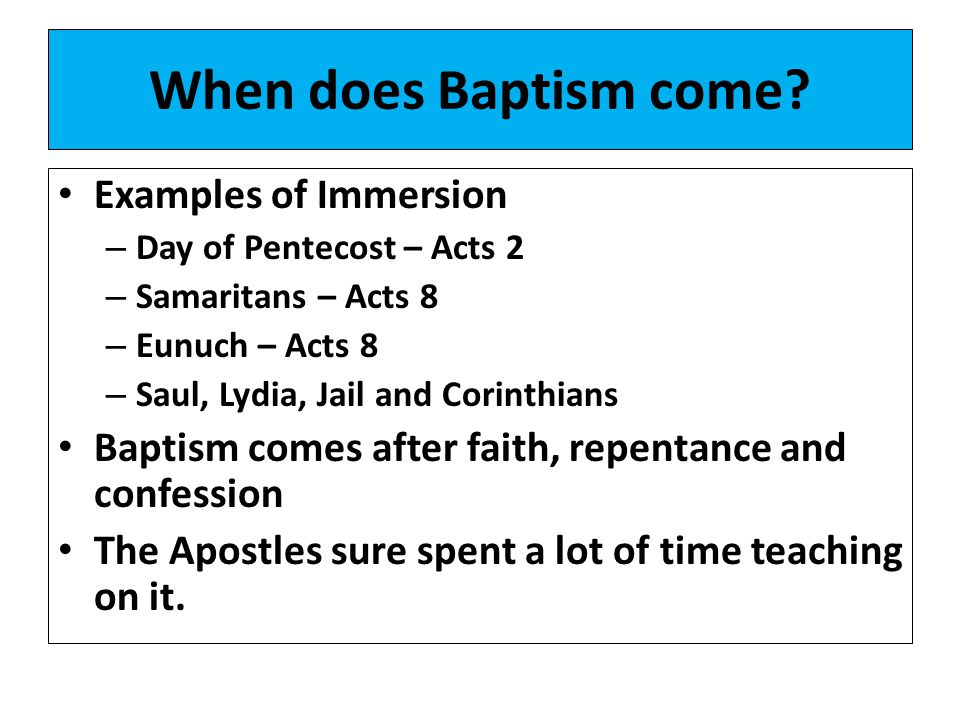 When does Baptism come? Examples of Immersion – Day of Pentecost – Acts 2 – Samaritans – Acts 8 – Eunuch – Acts 8 – Saul, Lydia, Jail and Corinthians