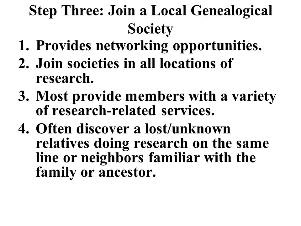 Step Three: Join a Local Genealogical Society 1.Provides networking opportunities.