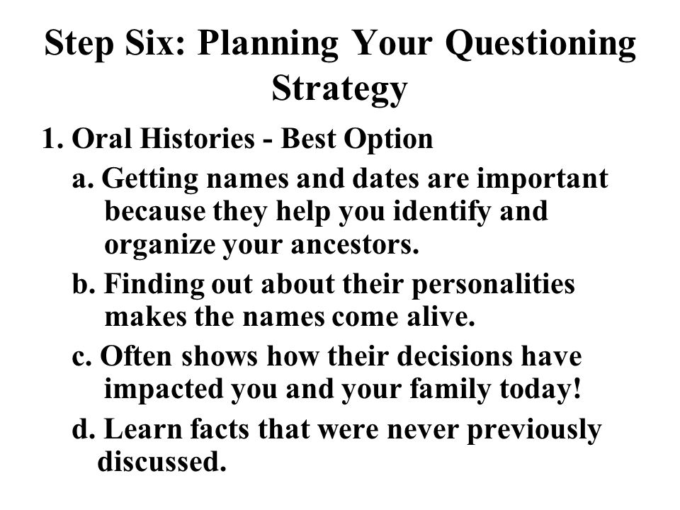Step Six: Planning Your Questioning Strategy 1. Oral Histories - Best Option a.