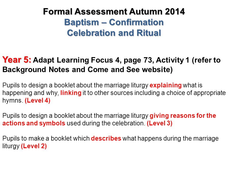 Formal Assessment Autumn 2014 Baptism – Confirmation Celebration and Ritual Year 5: Year 5: Adapt Learning Focus 4, page 73, Activity 1 (refer to Back