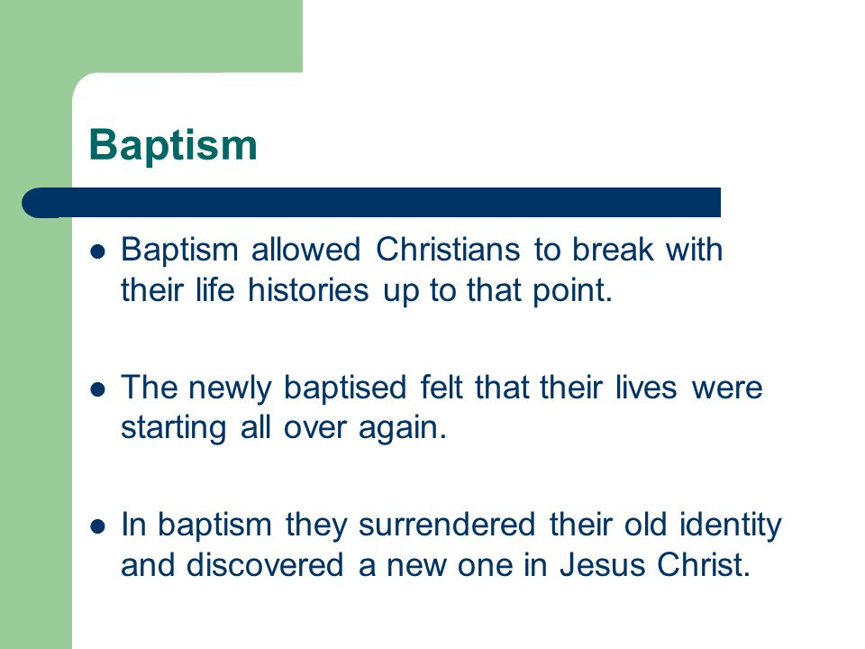 Baptism Baptism allowed Christians to break with their life histories up to that point. The newly baptised felt that their lives were starting all ove