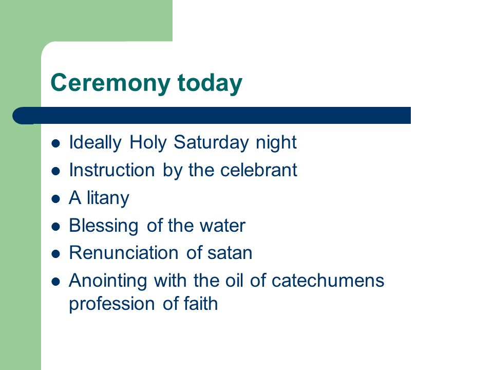 Ceremony today Ideally Holy Saturday night Instruction by the celebrant A litany Blessing of the water Renunciation of satan Anointing with the oil of