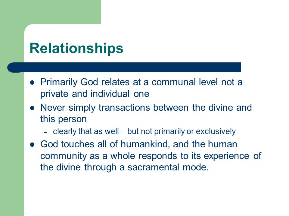Relationships Primarily God relates at a communal level not a private and individual one Never simply transactions between the divine and this person