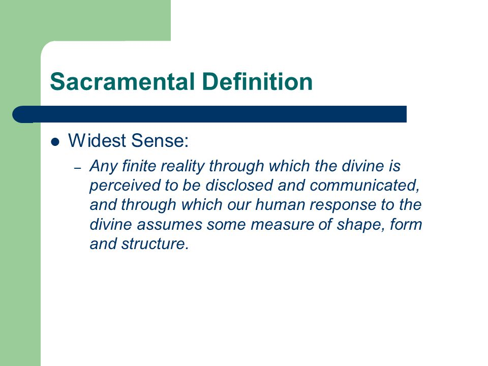 Sacramental Definition Widest Sense: – Any finite reality through which the divine is perceived to be disclosed and communicated, and through which ou