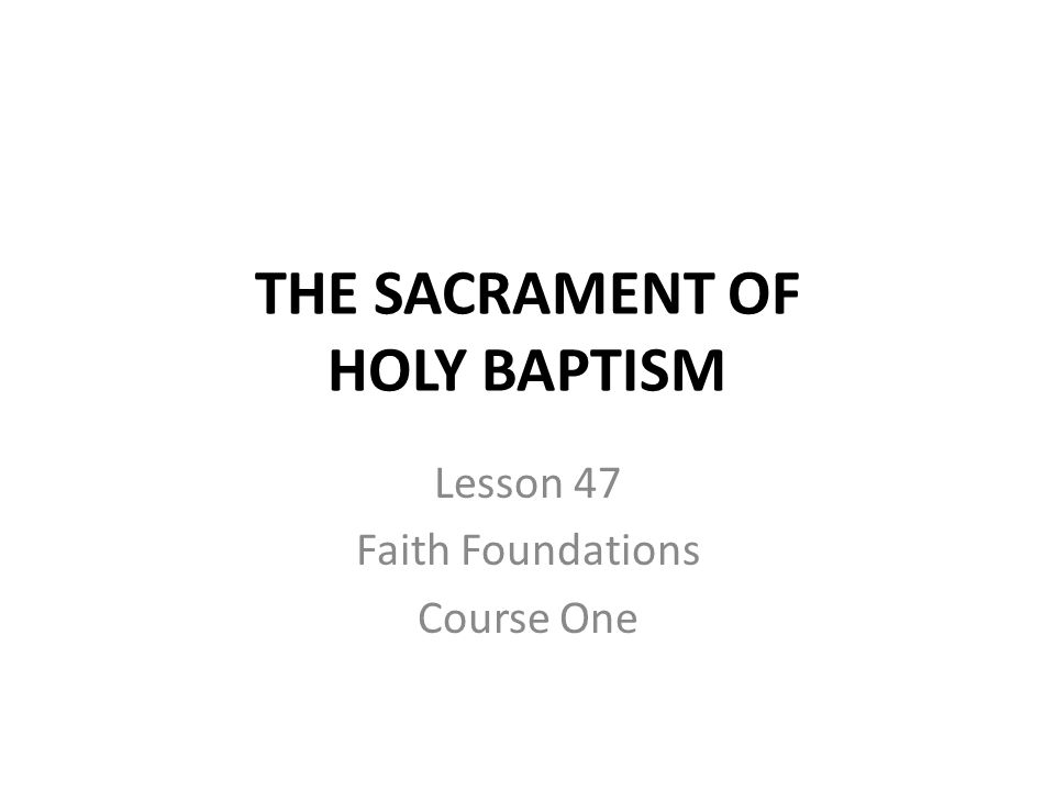 THE SACRAMENT OF HOLY BAPTISM Lesson 47 Faith Foundations Course One