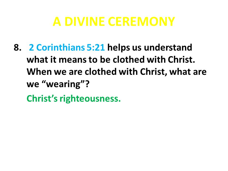 "A DIVINE CEREMONY 8. 2 Corinthians 5:21 helps us understand what it means to be clothed with Christ. When we are clothed with Christ, what are we ""wea"
