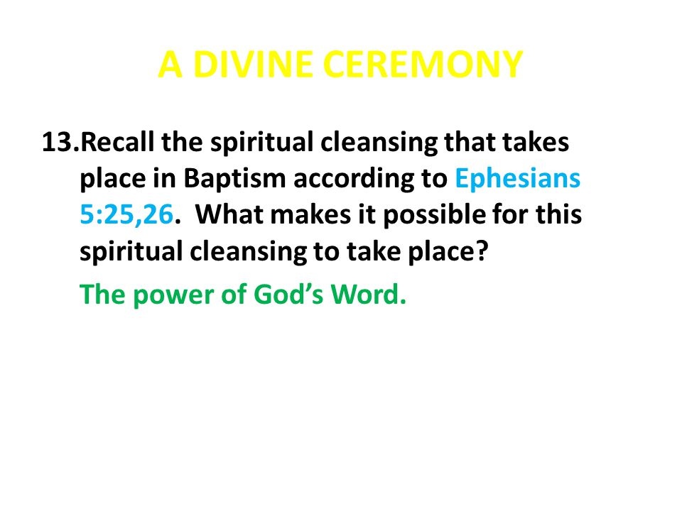 A DIVINE CEREMONY 13.Recall the spiritual cleansing that takes place in Baptism according to Ephesians 5:25,26. What makes it possible for this spirit