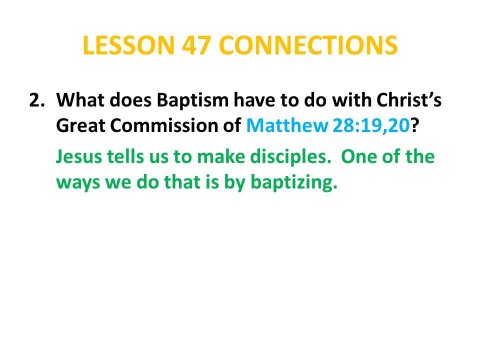 LESSON 47 CONNECTIONS 2.What does Baptism have to do with Christ's Great Commission of Matthew 28:19,20? Jesus tells us to make disciples. One of the