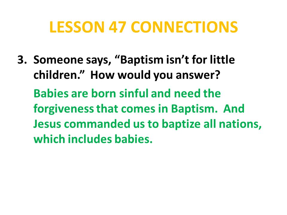 "LESSON 47 CONNECTIONS 3.Someone says, ""Baptism isn't for little children."" How would you answer? Babies are born sinful and need the forgiveness that"