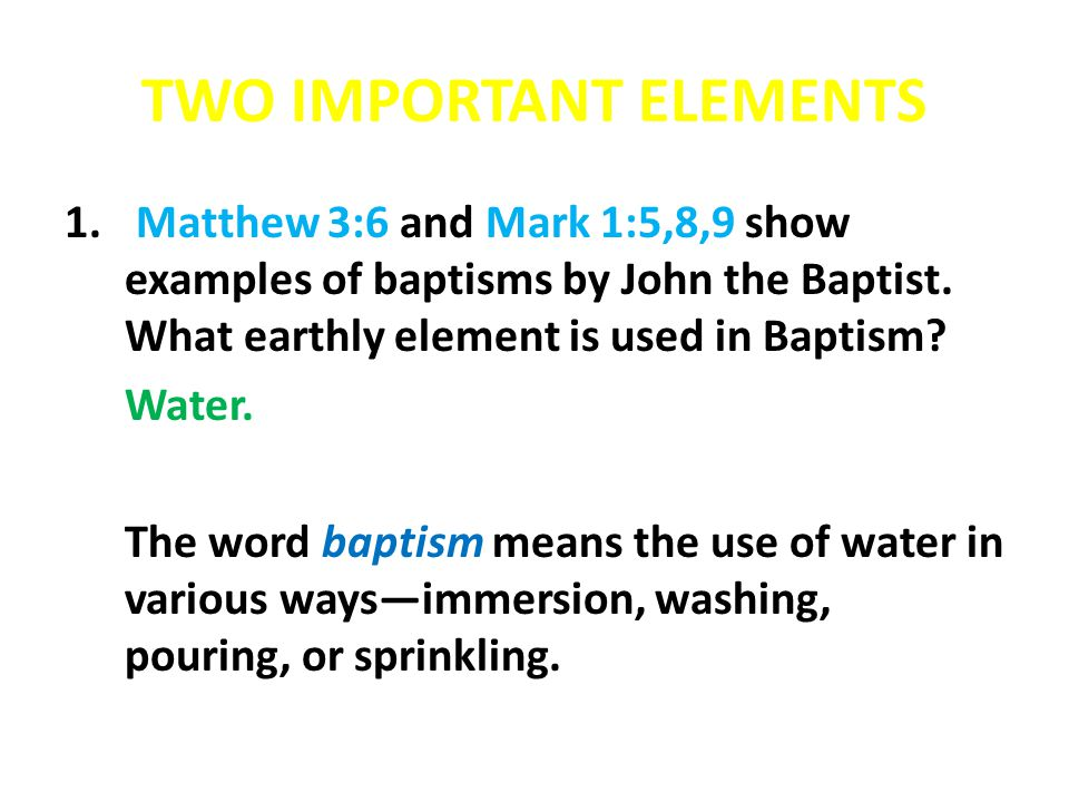 TWO IMPORTANT ELEMENTS 1. Matthew 3:6 and Mark 1:5,8,9 show examples of baptisms by John the Baptist. What earthly element is used in Baptism? Water.