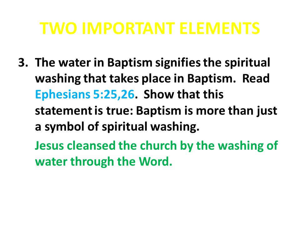 TWO IMPORTANT ELEMENTS 3.The water in Baptism signifies the spiritual washing that takes place in Baptism. Read Ephesians 5:25,26. Show that this stat
