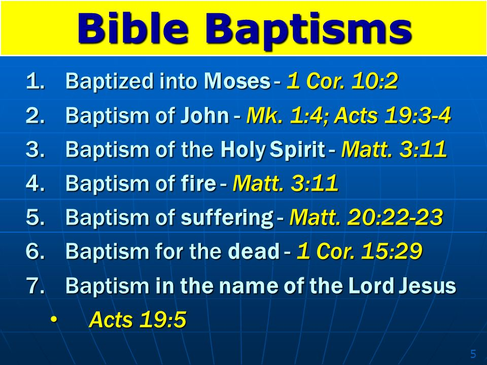 Bible Baptisms 1.Baptized into Moses - 1 Cor. 10:2 2.Baptism of John - Mk. 1:4; Acts 19:3-4 3.Baptism of the Holy Spirit - Matt. 3:11 4.Baptism of fir