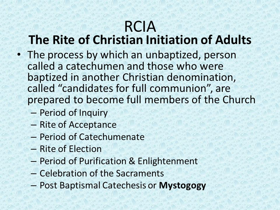 RCIA The Rite of Christian Initiation of Adults The process by which an unbaptized, person called a catechumen and those who were baptized in another Christian denomination, called candidates for full communion , are prepared to become full members of the Church – Period of Inquiry – Rite of Acceptance – Period of Catechumenate – Rite of Election – Period of Purification & Enlightenment – Celebration of the Sacraments – Post Baptismal Catechesis or Mystogogy