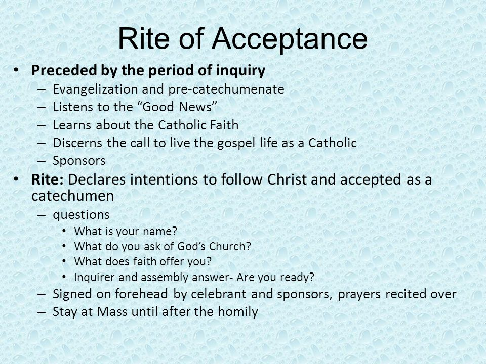 Rite of Acceptance Preceded by the period of inquiry – Evangelization and pre-catechumenate – Listens to the Good News – Learns about the Catholic Faith – Discerns the call to live the gospel life as a Catholic – Sponsors Rite: Declares intentions to follow Christ and accepted as a catechumen – questions What is your name.