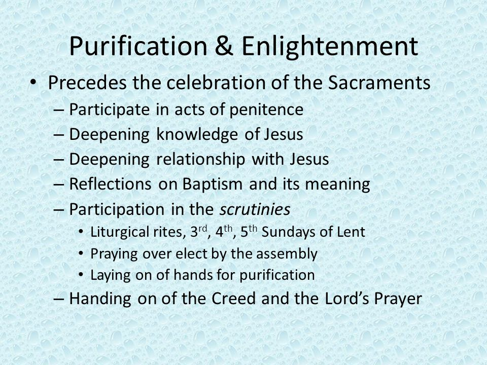 Purification & Enlightenment Precedes the celebration of the Sacraments – Participate in acts of penitence – Deepening knowledge of Jesus – Deepening relationship with Jesus – Reflections on Baptism and its meaning – Participation in the scrutinies Liturgical rites, 3 rd, 4 th, 5 th Sundays of Lent Praying over elect by the assembly Laying on of hands for purification – Handing on of the Creed and the Lord's Prayer