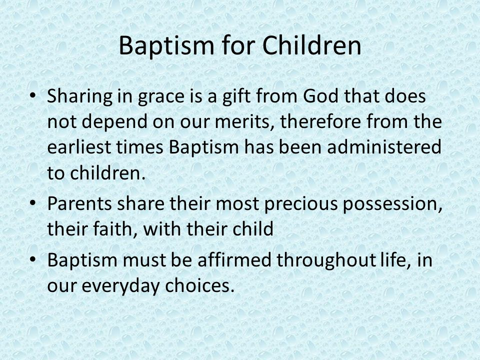 Baptism for Children Sharing in grace is a gift from God that does not depend on our merits, therefore from the earliest times Baptism has been administered to children.