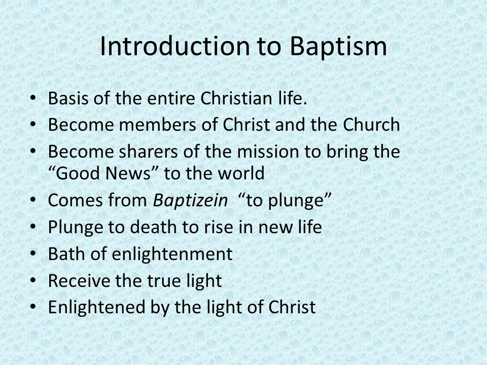 Outline for study Scriptural accounts with symbolism of water – Explain what they say about Baptism Sacrament – Define in depth – Initiation Early Church Today – Adults » RCIA – Children As liminal actions Baptism – Symbols and their meaning – Effects – Usual minister