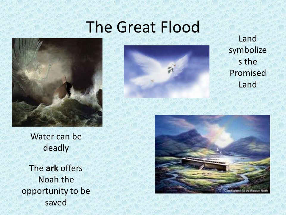 The Great Flood Water can be deadly The ark offers Noah the opportunity to be saved Land symbolize s the Promised Land