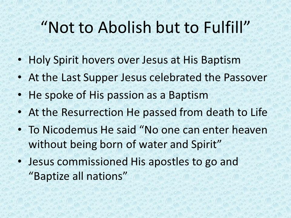 Not to Abolish but to Fulfill Holy Spirit hovers over Jesus at His Baptism At the Last Supper Jesus celebrated the Passover He spoke of His passion as a Baptism At the Resurrection He passed from death to Life To Nicodemus He said No one can enter heaven without being born of water and Spirit Jesus commissioned His apostles to go and Baptize all nations