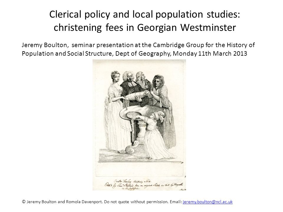 Jeremy Boulton, seminar presentation at the Cambridge Group for the History of Population and Social Structure, Dept of Geography, Monday 11th March 2013 Clerical policy and local population studies: christening fees in Georgian Westminster © Jeremy Boulton and Romola Davenport.