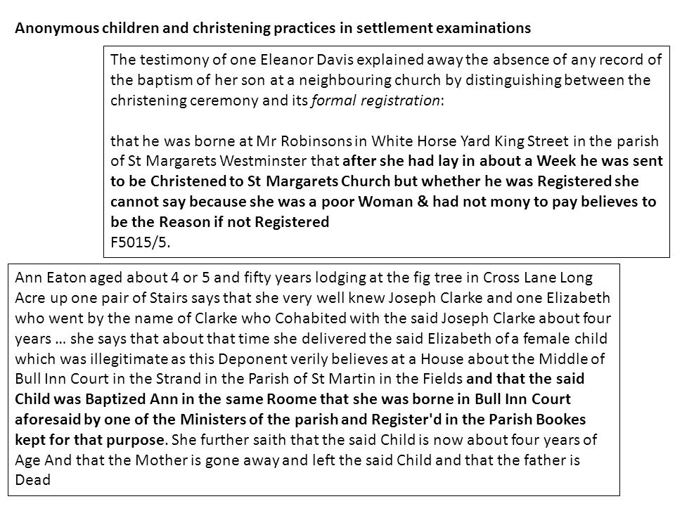Anonymous children and christening practices in settlement examinations The testimony of one Eleanor Davis explained away the absence of any record of the baptism of her son at a neighbouring church by distinguishing between the christening ceremony and its formal registration: that he was borne at Mr Robinsons in White Horse Yard King Street in the parish of St Margarets Westminster that after she had lay in about a Week he was sent to be Christened to St Margarets Church but whether he was Registered she cannot say because she was a poor Woman & had not mony to pay believes to be the Reason if not Registered F5015/5.