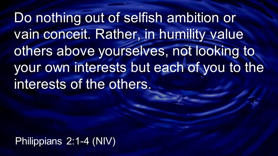 Do nothing out of selfish ambition or vain conceit. Rather, in humility value others above yourselves, not looking to your own interests but each of y