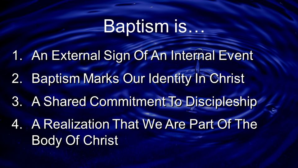Baptism is… 1. An External Sign Of An Internal Event 2. Baptism Marks Our Identity In Christ 3. A Shared Commitment To Discipleship 4. A Realization T