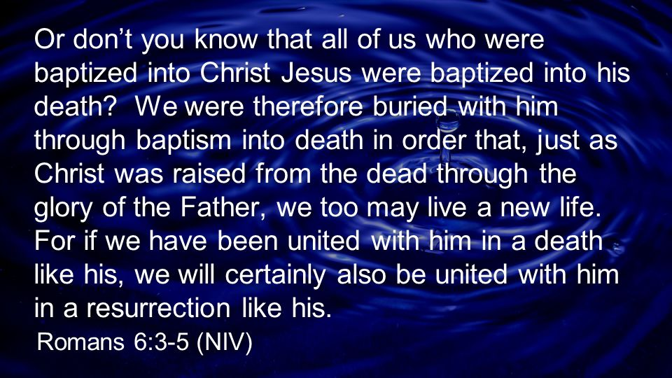 Or don't you know that all of us who were baptized into Christ Jesus were baptized into his death? We were therefore buried with him through baptism i