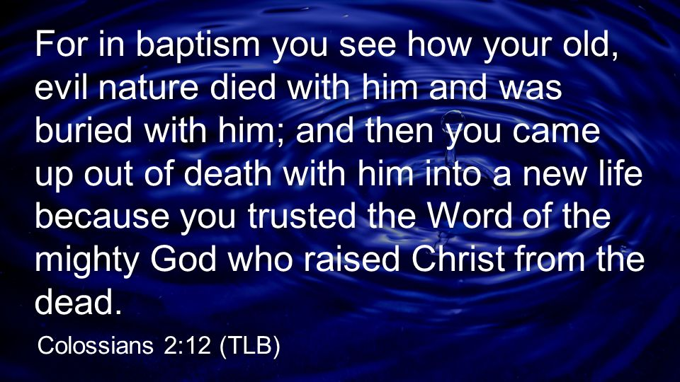 For in baptism you see how your old, evil nature died with him and was buried with him; and then you came up out of death with him into a new life bec