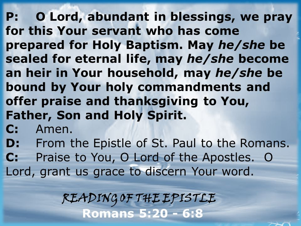 P: O Lord, abundant in blessings, we pray for this Your servant who has come prepared for Holy Baptism.
